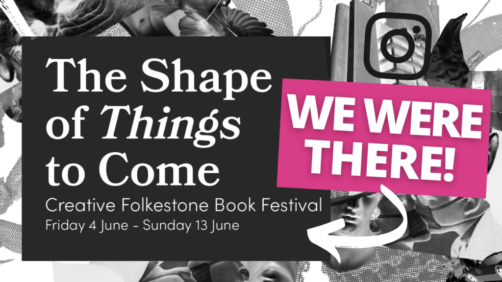 The Shape of Things to Come Creative Folkestone Book Festival Friday 4 June - Sunday 13 June We were there!