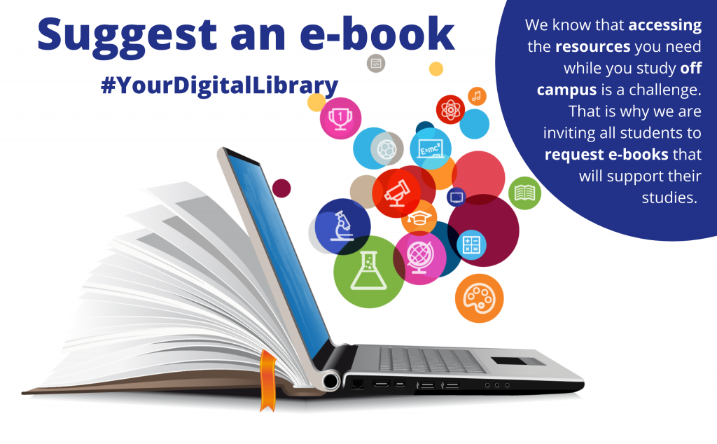 Suggest an e-book (#YourDigitalLibrary). We know thar accessing the resources you need while you study off campus is a challenge. That is why we inviting all students to request e-books that will support their studies.