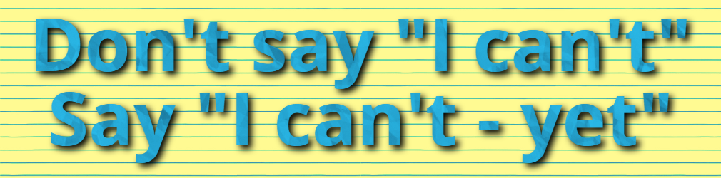"Don't say ""I can't"" Say ""I can't - yet"""