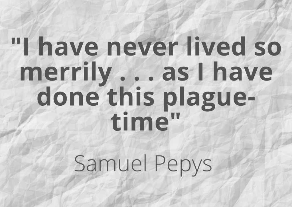 "A quote by Samuel Pepys: ""I have never lived so merrily as I have done this plague-time"", on a backfround of crinkled paper."