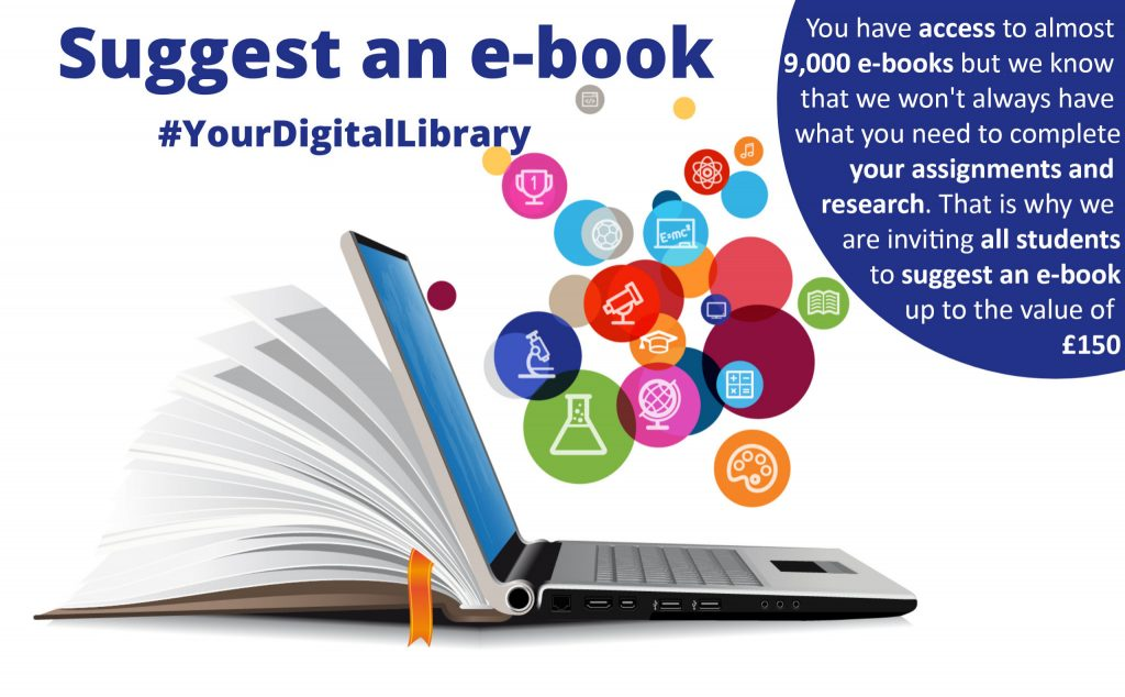 Suggest ab e-book part of #YourDigitalLibrary. You have access to almost 9,000 e-books but we know that we won't always have what you need to complete your assignments and research. That is why we are inviting all students to suggest an e-book up to the value of £150.