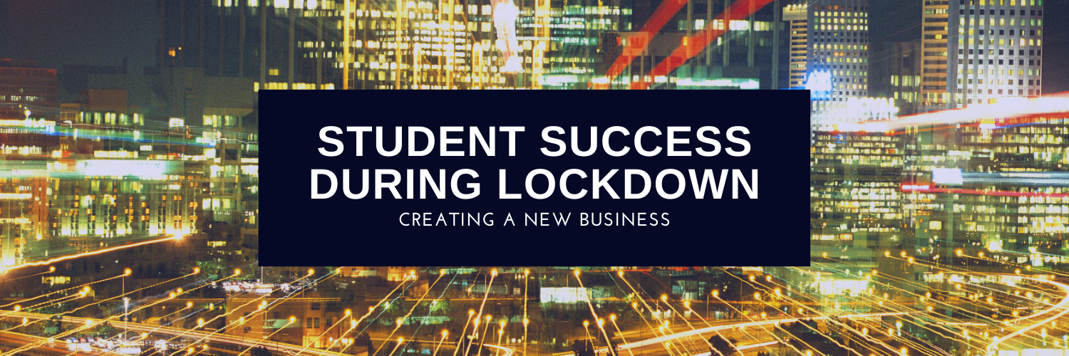 Student Success During Lockdown - Creating a new business!