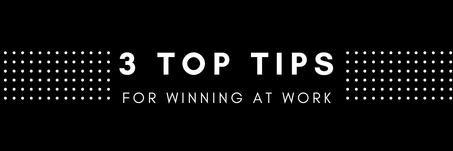 3 Top Tips for Winning at Work